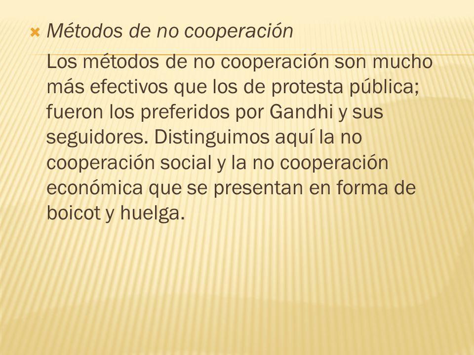 Métodos de no cooperación Los métodos de no cooperación son mucho más efectivos que los de protesta pública; fueron los preferidos por Gandhi y sus se