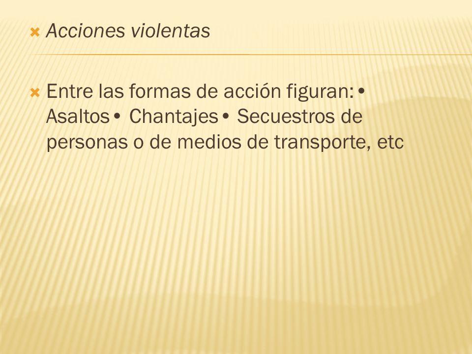 Acciones violentas Entre las formas de acción figuran: Asaltos Chantajes Secuestros de personas o de medios de transporte, etc
