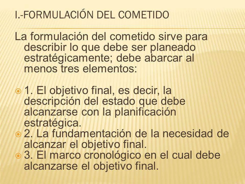 I.-FORMULACIÓN DEL COMETIDO La formulación del cometido sirve para describir lo que debe ser planeado estratégicamente; debe abarcar al menos tres ele