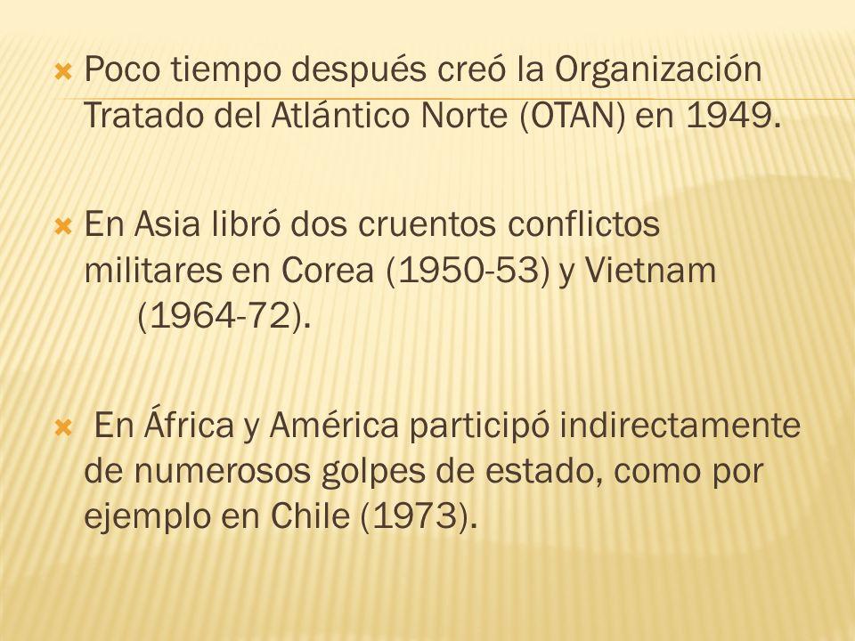 Poco tiempo después creó la Organización Tratado del Atlántico Norte (OTAN) en 1949. En Asia libró dos cruentos conflictos militares en Corea (1950-53