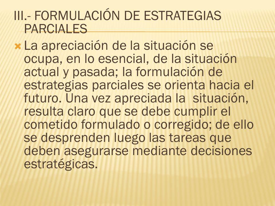 III.- FORMULACIÓN DE ESTRATEGIAS PARCIALES La apreciación de la situación se ocupa, en lo esencial, de la situación actual y pasada; la formulación de