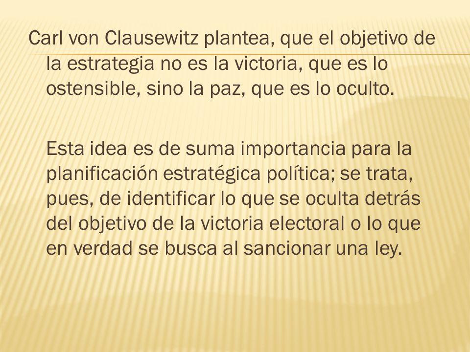 Carl von Clausewitz plantea, que el objetivo de la estrategia no es la victoria, que es lo ostensible, sino la paz, que es lo oculto. Esta idea es de