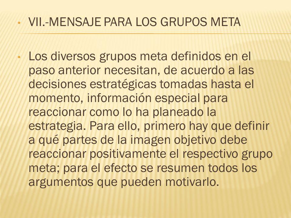 VII.-MENSAJE PARA LOS GRUPOS META Los diversos grupos meta definidos en el paso anterior necesitan, de acuerdo a las decisiones estratégicas tomadas h