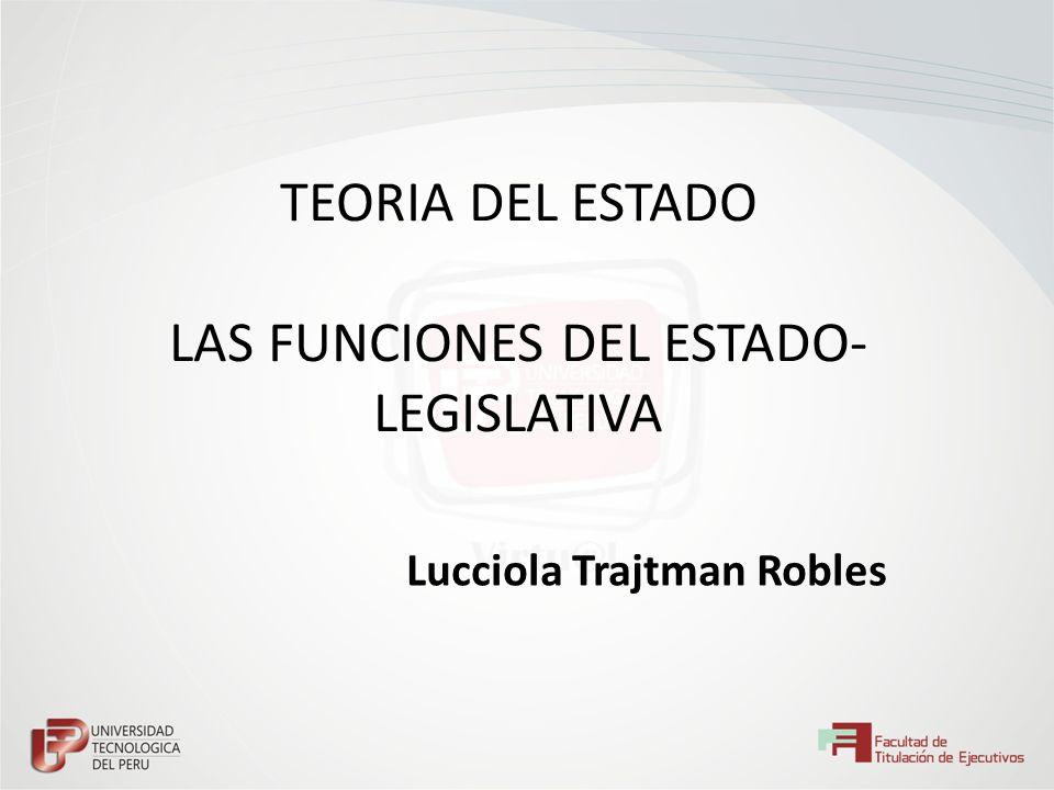 TEORIA DEL ESTADO LAS FUNCIONES DEL ESTADO- LEGISLATIVA Lucciola Trajtman Robles