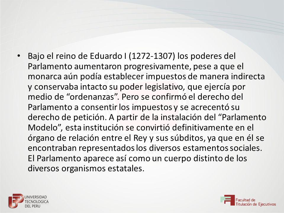 Bajo el reino de Eduardo I (1272-1307) los poderes del Parlamento aumentaron progresivamente, pese a que el monarca aún podía establecer impuestos de