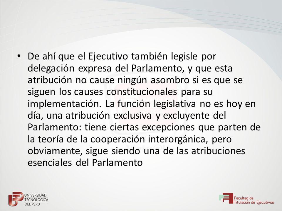 De ahí que el Ejecutivo también legisle por delegación expresa del Parlamento, y que esta atribución no cause ningún asombro si es que se siguen los c