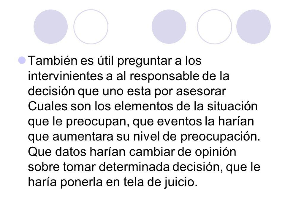 También es útil preguntar a los intervinientes a al responsable de la decisión que uno esta por asesorar Cuales son los elementos de la situación que