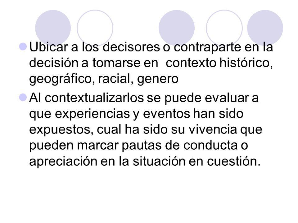 Ubicar a los decisores o contraparte en la decisión a tomarse en contexto histórico, geográfico, racial, genero Al contextualizarlos se puede evaluar