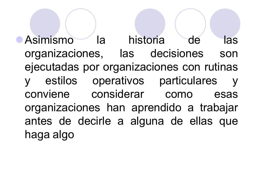 Asimismo la historia de las organizaciones, las decisiones son ejecutadas por organizaciones con rutinas y estilos operativos particulares y conviene