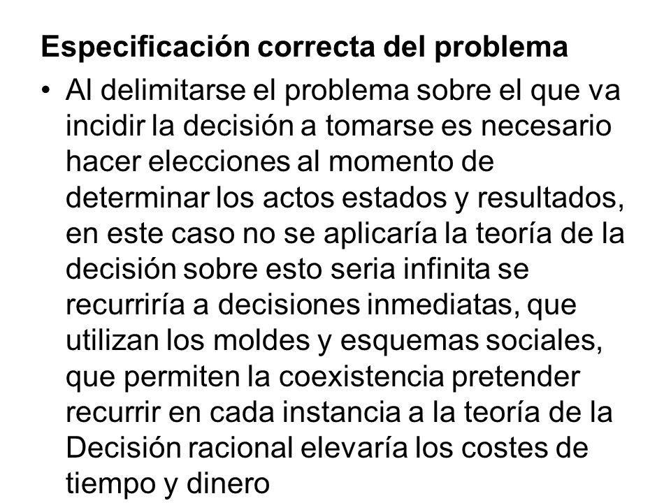Especificación correcta del problema Al delimitarse el problema sobre el que va incidir la decisión a tomarse es necesario hacer elecciones al momento