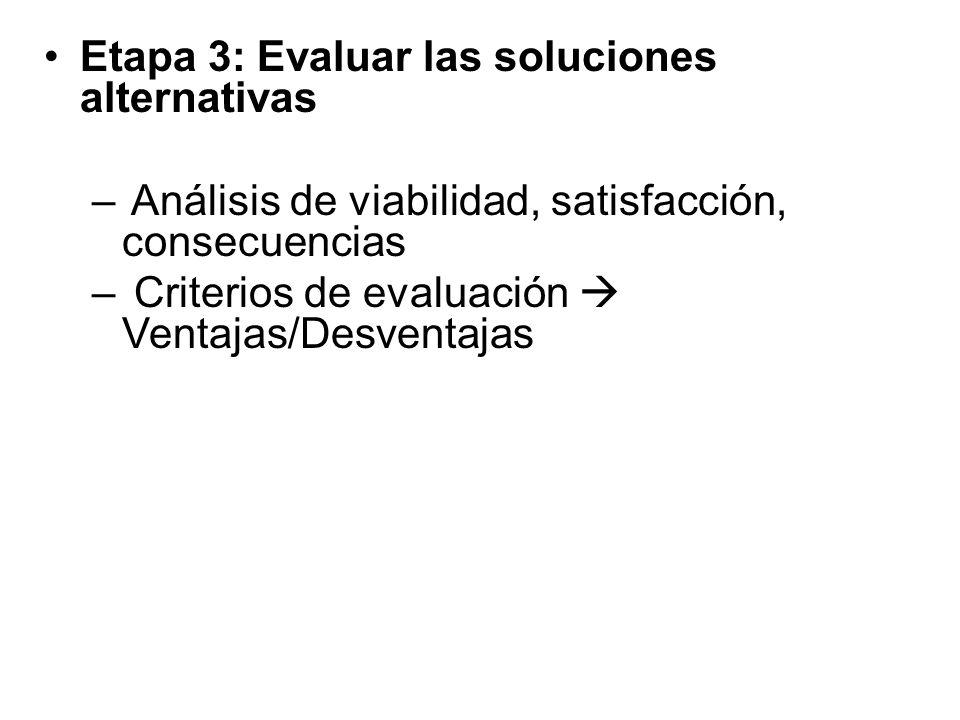 Etapa 3: Evaluar las soluciones alternativas – Análisis de viabilidad, satisfacción, consecuencias – Criterios de evaluación Ventajas/Desventajas