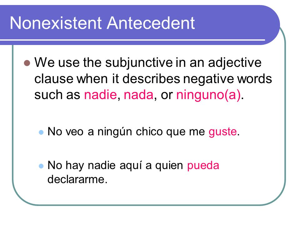 Nonexistent Antecedent We use the subjunctive in an adjective clause when it describes negative words such as nadie, nada, or ninguno(a).