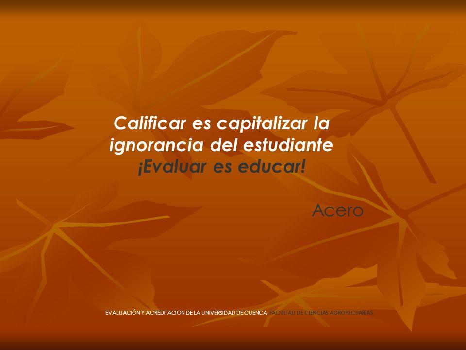Calificar es capitalizar la ignorancia del estudiante ¡Evaluar es educar! Acero EVALUACIÓN Y ACREDITACION DE LA UNIVERSIDAD DE CUENCA, FACULTAD DE CIE