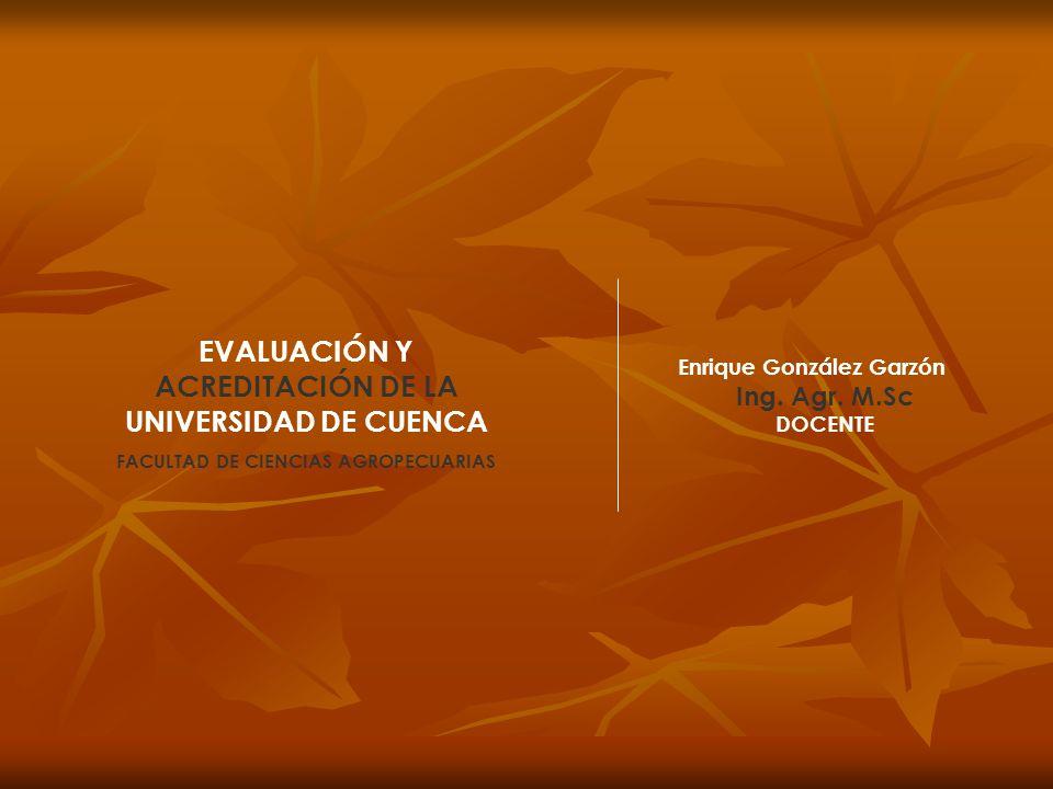 EVALUACIÓN Y ACREDITACIÓN DE LA UNIVERSIDAD DE CUENCA FACULTAD DE CIENCIAS AGROPECUARIAS Enrique González Garzón Ing. Agr. M.Sc DOCENTE