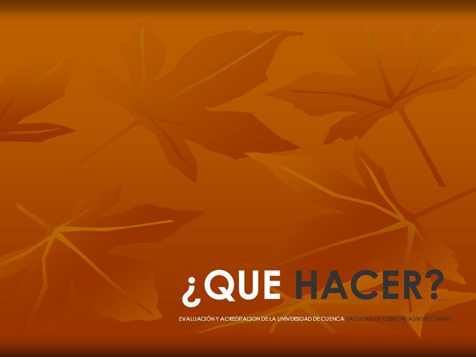 ¿QUE HACER? EVALUACIÓN Y ACREDITACION DE LA UNIVERSIDAD DE CUENCA, FACULTAD DE CIENCIAS AGROPECUARIAS.