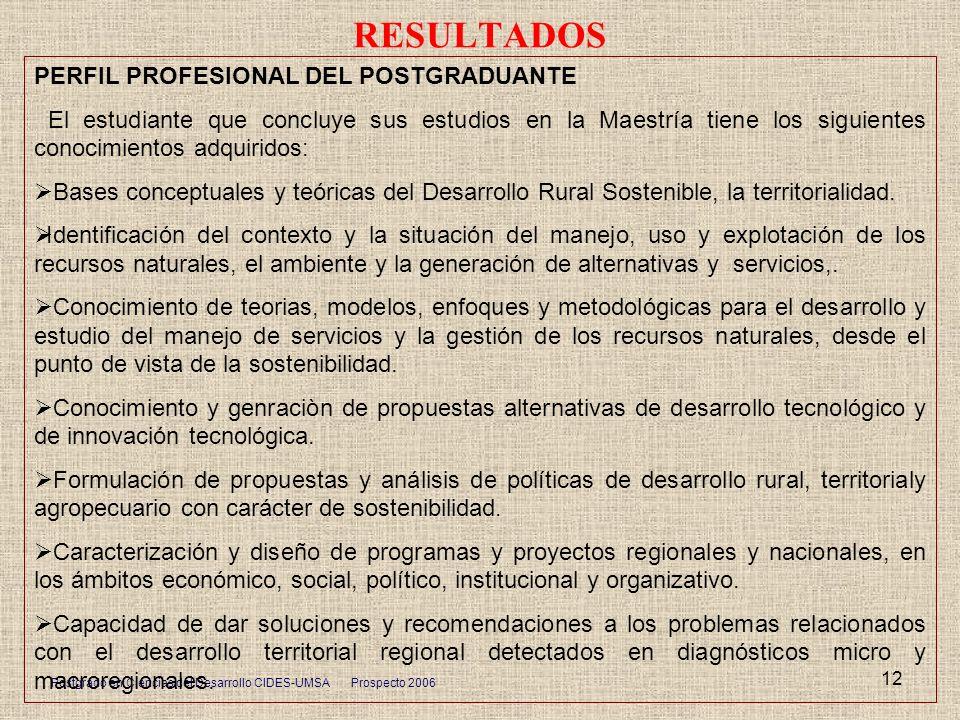 Postgrado en Ciencias del Desarrollo CIDES-UMSA Prospecto 2006 12 RESULTADOS PERFIL PROFESIONAL DEL POSTGRADUANTE El estudiante que concluye sus estud