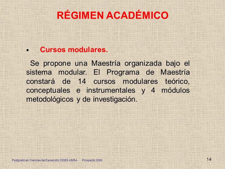 Postgrado en Ciencias del Desarrollo CIDES-UMSA Prospecto 2006 14 RÉGIMEN ACADÉMICO Cursos modulares. Se propone una Maestría organizada bajo el siste