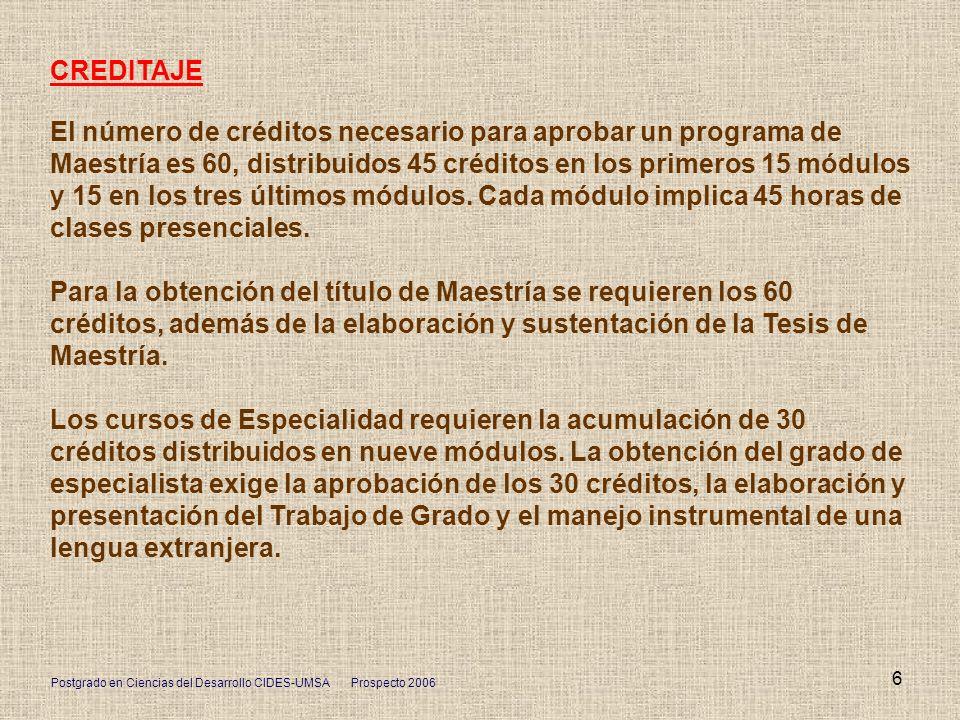 Postgrado en Ciencias del Desarrollo CIDES-UMSA Prospecto 2006 6 CREDITAJE El número de créditos necesario para aprobar un programa de Maestría es 60,
