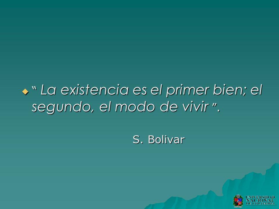 La existencia es el primer bien; el segundo, el modo de vivir. La existencia es el primer bien; el segundo, el modo de vivir. S. Bolivar S. Bolivar