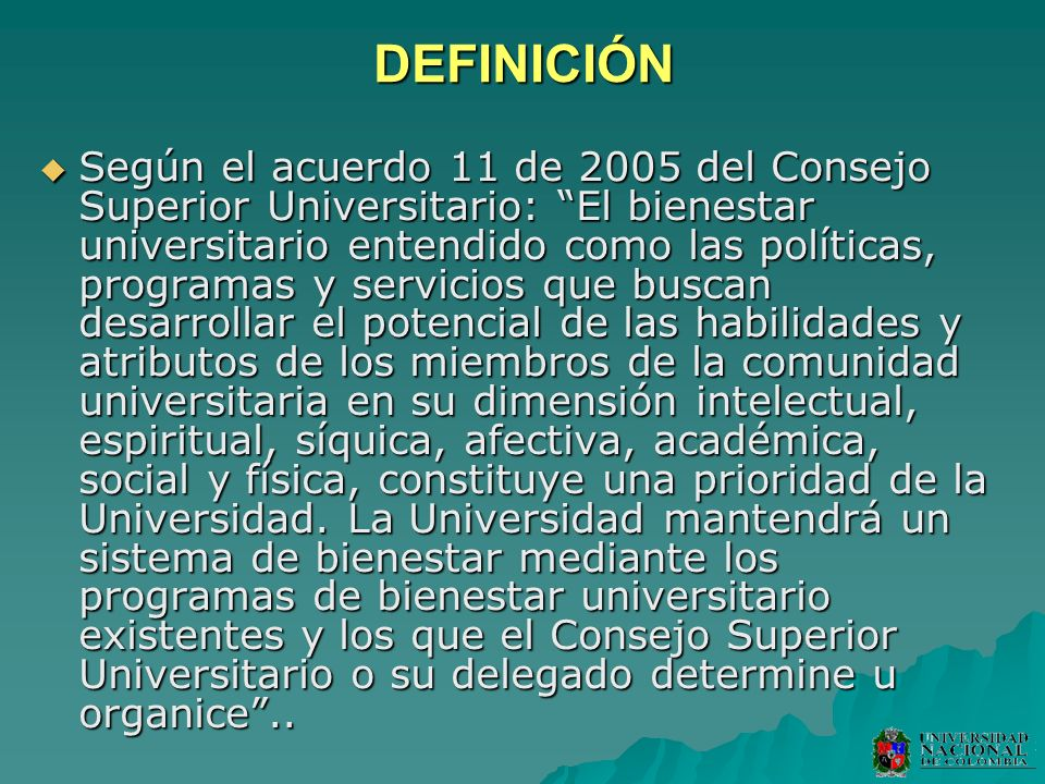 DEFINICIÓN Según el acuerdo 11 de 2005 del Consejo Superior Universitario: El bienestar universitario entendido como las políticas, programas y servic
