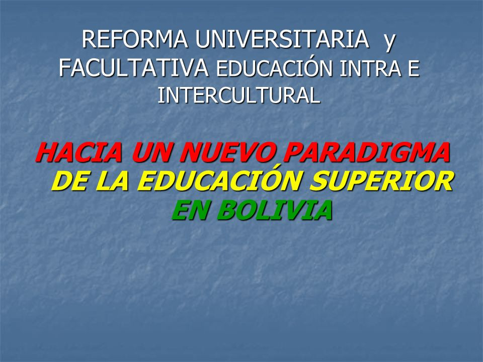 REFORMA UNIVERSITARIA y FACULTATIVA EDUCACIÓN INTRA E INTERCULTURAL HACIA UN NUEVO PARADIGMA DE LA EDUCACIÓN SUPERIOR EN BOLIVIA