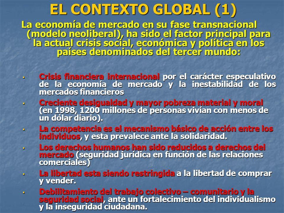 EL CONTEXTO GLOBAL (1) La economía de mercado en su fase transnacional (modelo neoliberal), ha sido el factor principal para la actual crisis social,