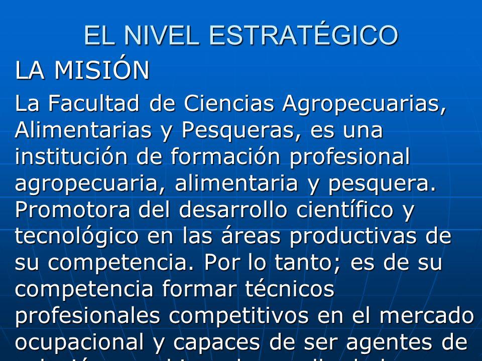EL NIVEL ESTRATÉGICO LA MISIÓN La Facultad de Ciencias Agropecuarias, Alimentarias y Pesqueras, es una institución de formación profesional agropecuaria, alimentaria y pesquera.