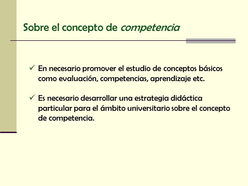 Sobre el concepto de competencia En necesario promover el estudio de conceptos básicos como evaluación, competencias, aprendizaje etc. Es necesario de