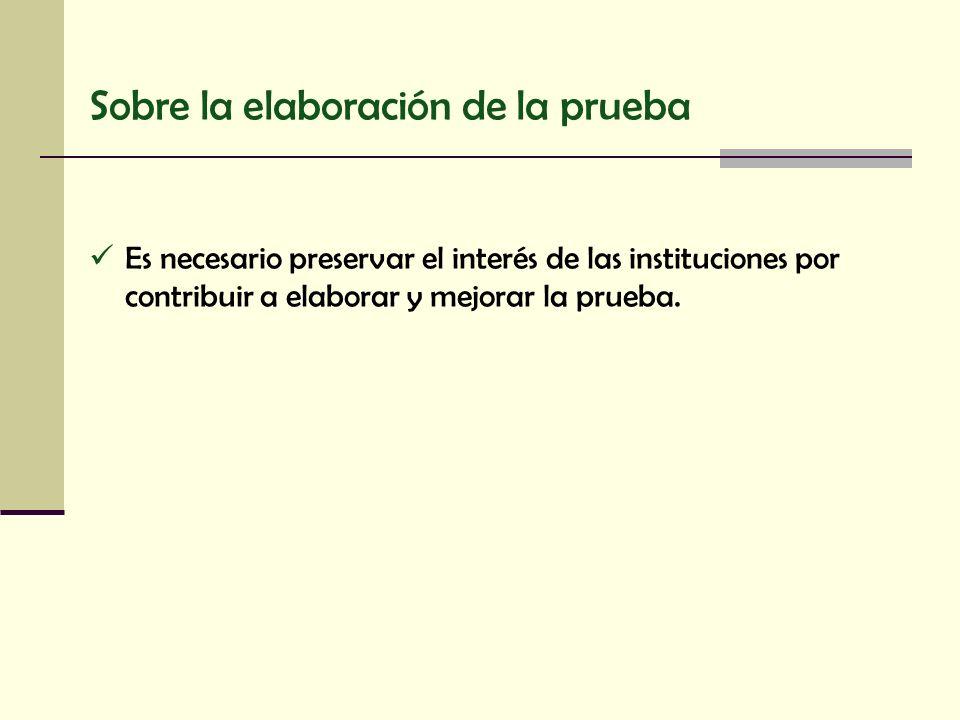Sobre la elaboración de la prueba Es necesario preservar el interés de las instituciones por contribuir a elaborar y mejorar la prueba.
