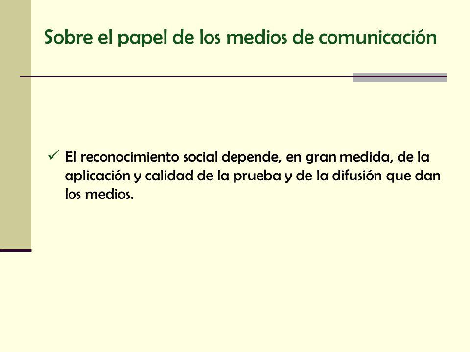 Sobre el papel de los medios de comunicación El reconocimiento social depende, en gran medida, de la aplicación y calidad de la prueba y de la difusió