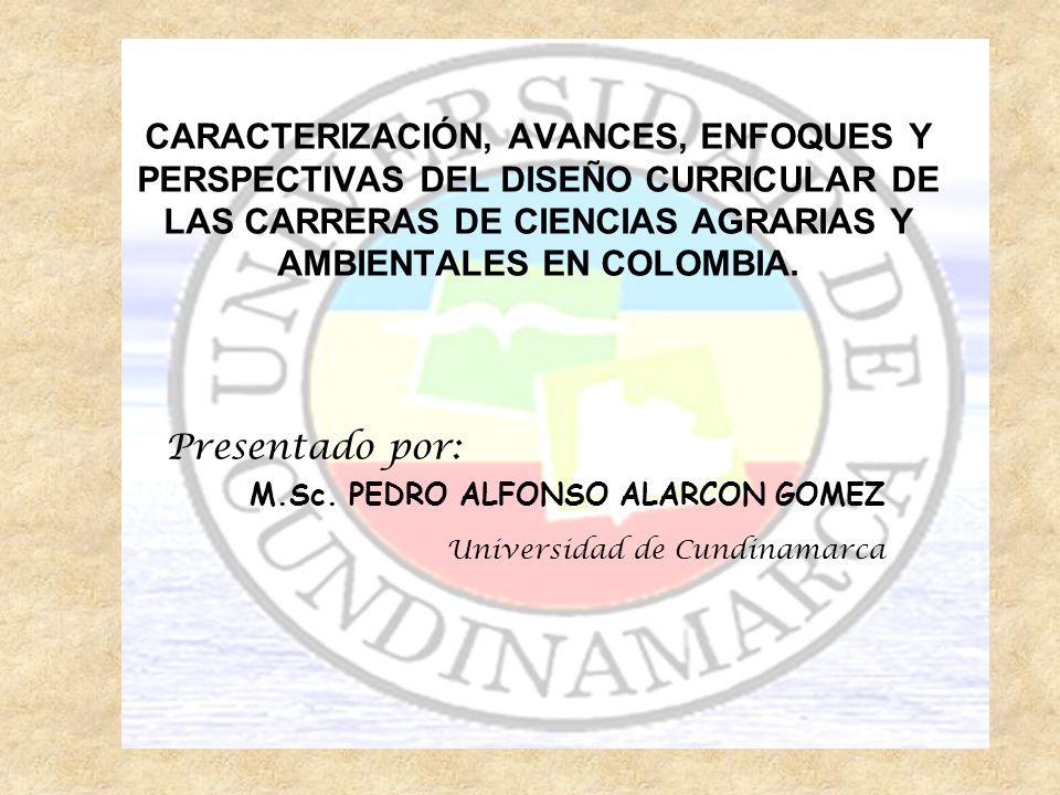 CARACTERIZACIÓN, AVANCES, ENFOQUES Y PERSPECTIVAS DEL DISEÑO CURRICULAR DE LAS CARRERAS DE CIENCIAS AGRARIAS Y AMBIENTALES EN COLOMBIA. Presentado por