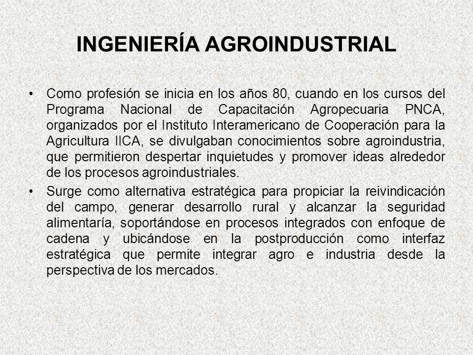INGENIERÍA AGROINDUSTRIAL Como profesión se inicia en los años 80, cuando en los cursos del Programa Nacional de Capacitación Agropecuaria PNCA, organ