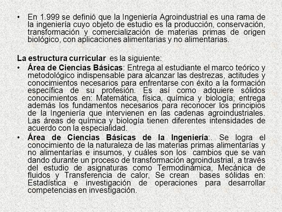 En 1.999 se definió que la Ingeniería Agroindustrial es una rama de la ingeniería cuyo objeto de estudio es la producción, conservación, transformació