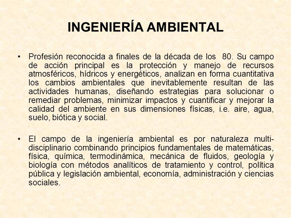 INGENIERÍA AMBIENTAL Profesión reconocida a finales de la década de los 80. Su campo de acción principal es la protección y manejo de recursos atmosfé