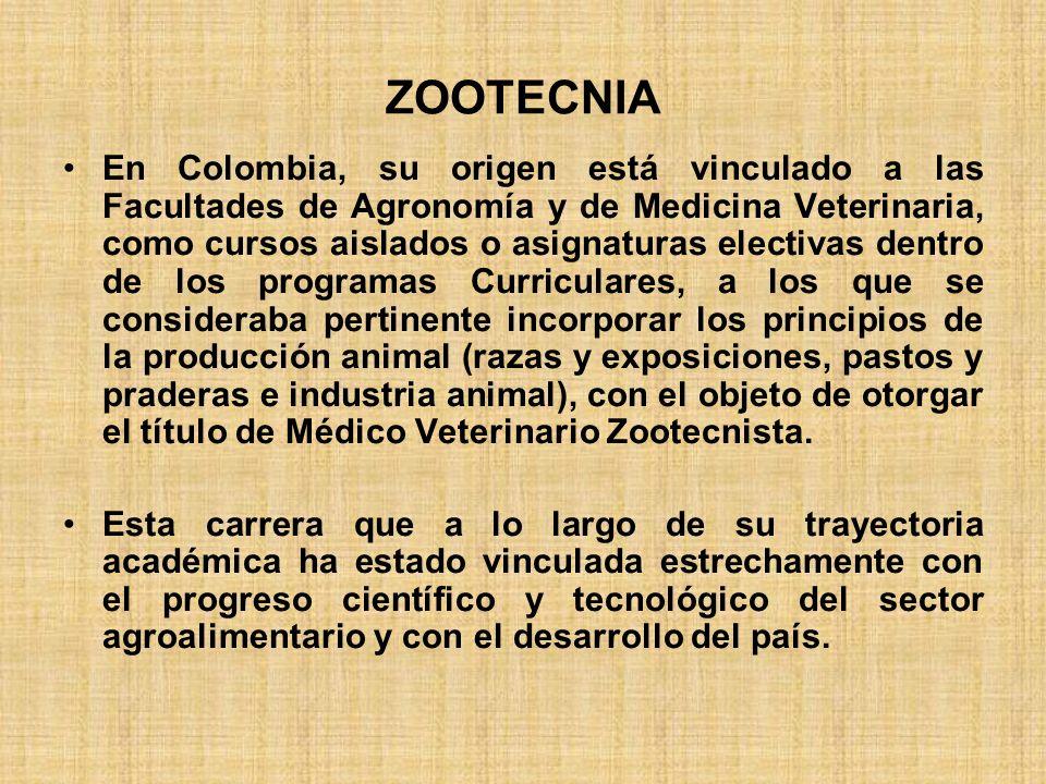ZOOTECNIA En Colombia, su origen está vinculado a las Facultades de Agronomía y de Medicina Veterinaria, como cursos aislados o asignaturas electivas
