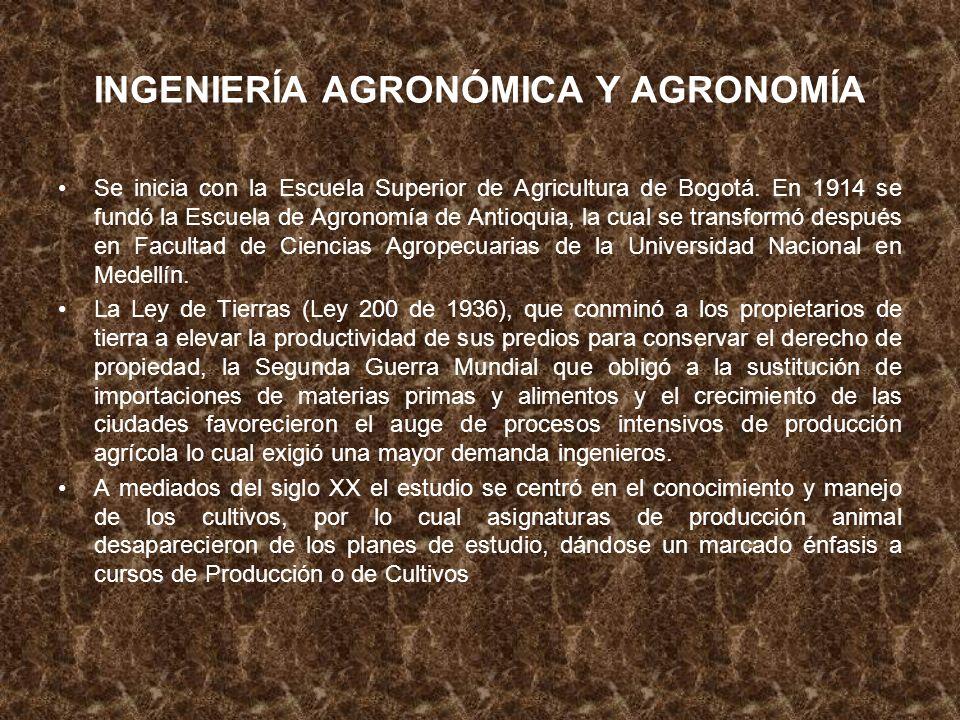 INGENIERÍA AGRONÓMICA Y AGRONOMÍA Se inicia con la Escuela Superior de Agricultura de Bogotá. En 1914 se fundó la Escuela de Agronomía de Antioquia, l
