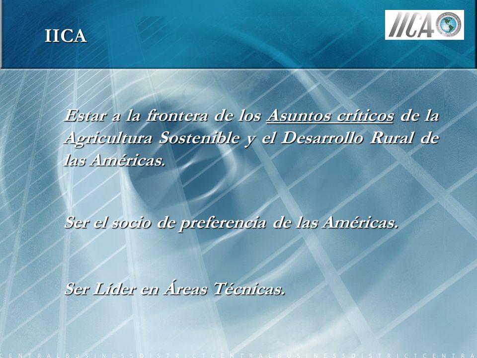 IICA Estar a la frontera de los Asuntos críticos de la Agricultura Sostenible y el Desarrollo Rural de las Américas. Ser el socio de preferencia de la