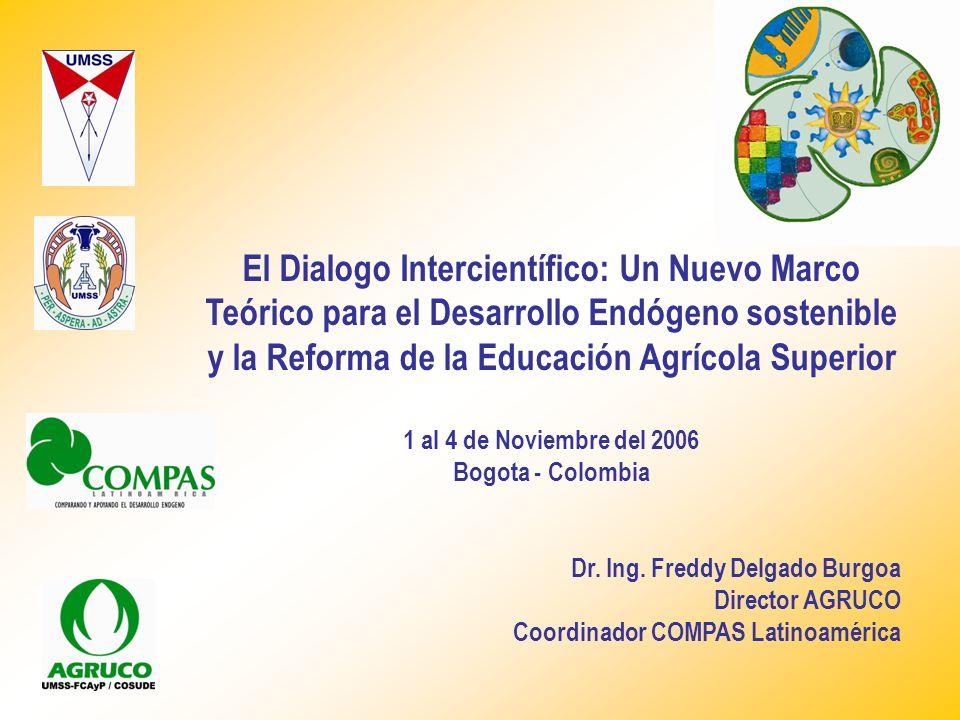 El Dialogo Intercientífico: Un Nuevo Marco Teórico para el Desarrollo Endógeno sostenible y la Reforma de la Educación Agrícola Superior 1 al 4 de Noviembre del 2006 Bogota - Colombia Dr.