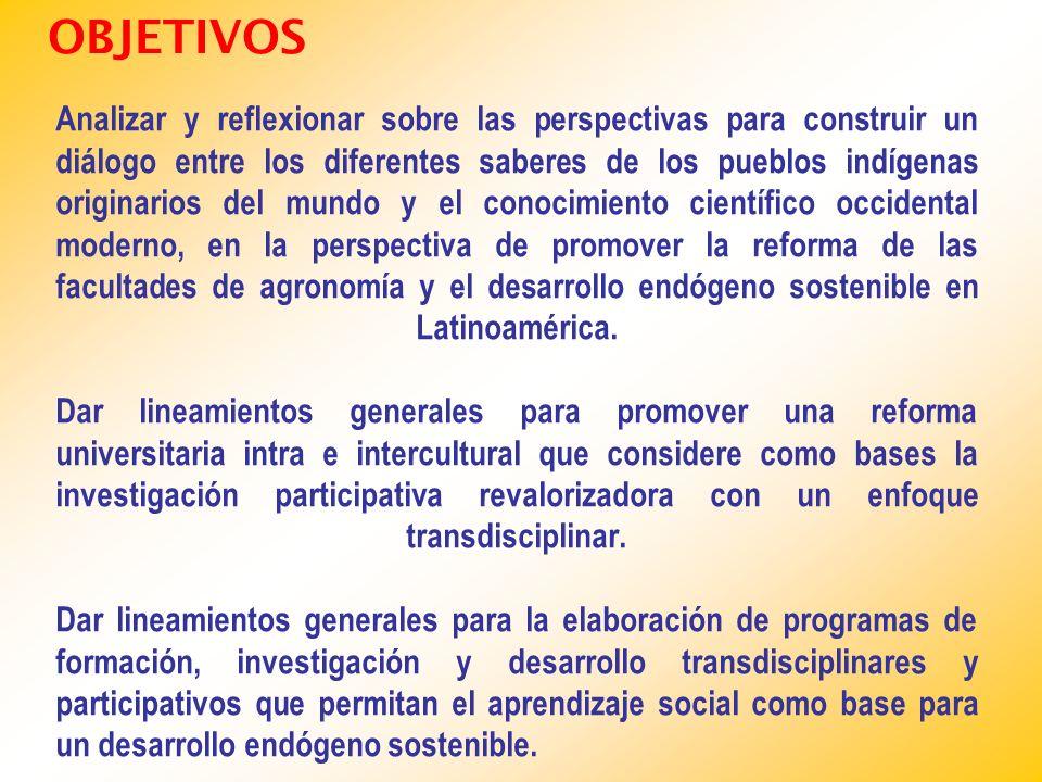 Analizar y reflexionar sobre las perspectivas para construir un diálogo entre los diferentes saberes de los pueblos indígenas originarios del mundo y el conocimiento científico occidental moderno, en la perspectiva de promover la reforma de las facultades de agronomía y el desarrollo endógeno sostenible en Latinoamérica.