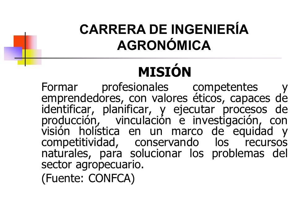 CARRERA DE INGENIERÍA AGRONÓMICA MISIÓN Formar profesionales competentes y emprendedores, con valores éticos, capaces de identificar, planificar, y ej
