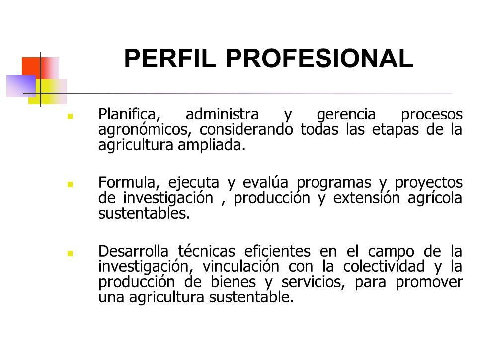 PERFIL PROFESIONAL Planifica, administra y gerencia procesos agronómicos, considerando todas las etapas de la agricultura ampliada. Formula, ejecuta y