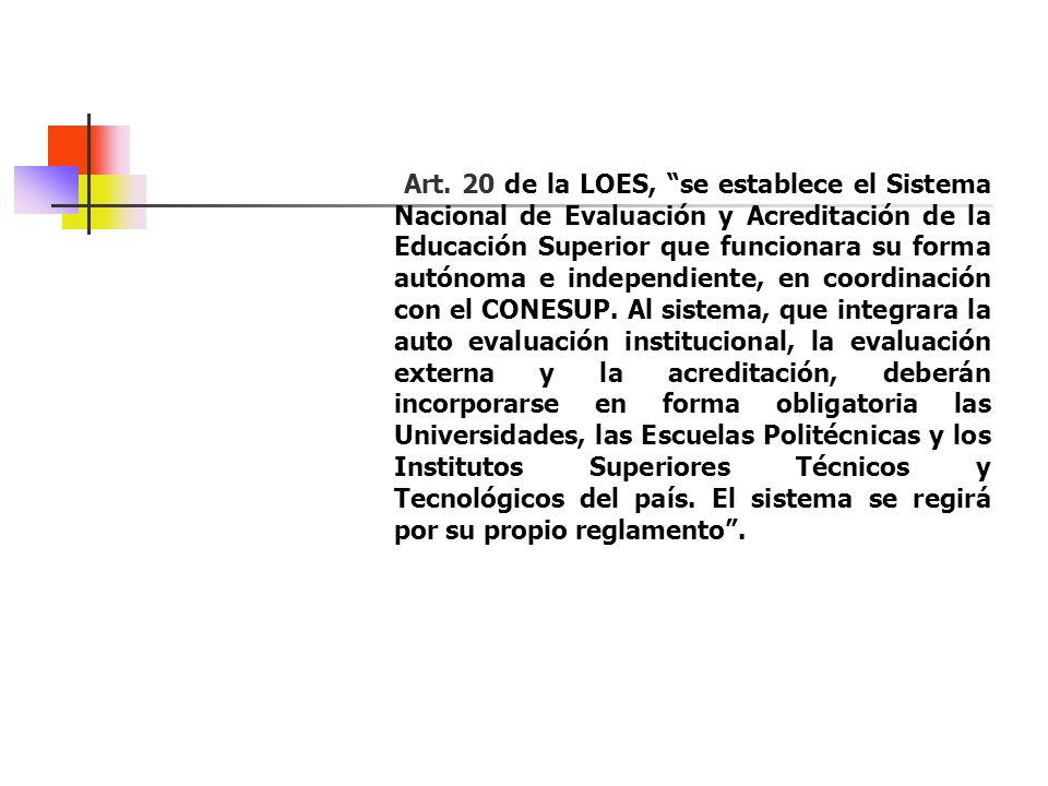 Art. 20 de la LOES, se establece el Sistema Nacional de Evaluación y Acreditación de la Educación Superior que funcionara su forma autónoma e independ