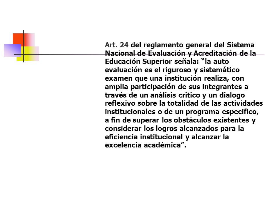 Art. 24 del reglamento general del Sistema Nacional de Evaluación y Acreditación de la Educación Superior señala: la auto evaluación es el riguroso y