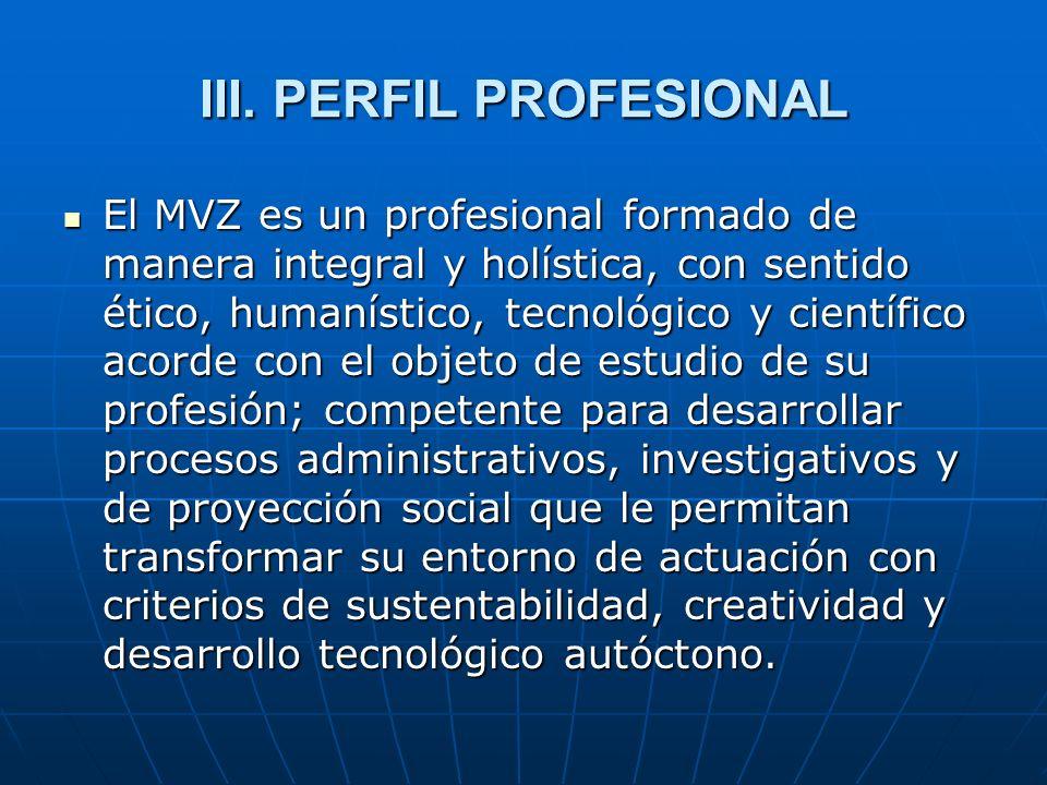 III. PERFIL PROFESIONAL El MVZ es un profesional formado de manera integral y holística, con sentido ético, humanístico, tecnológico y científico acor