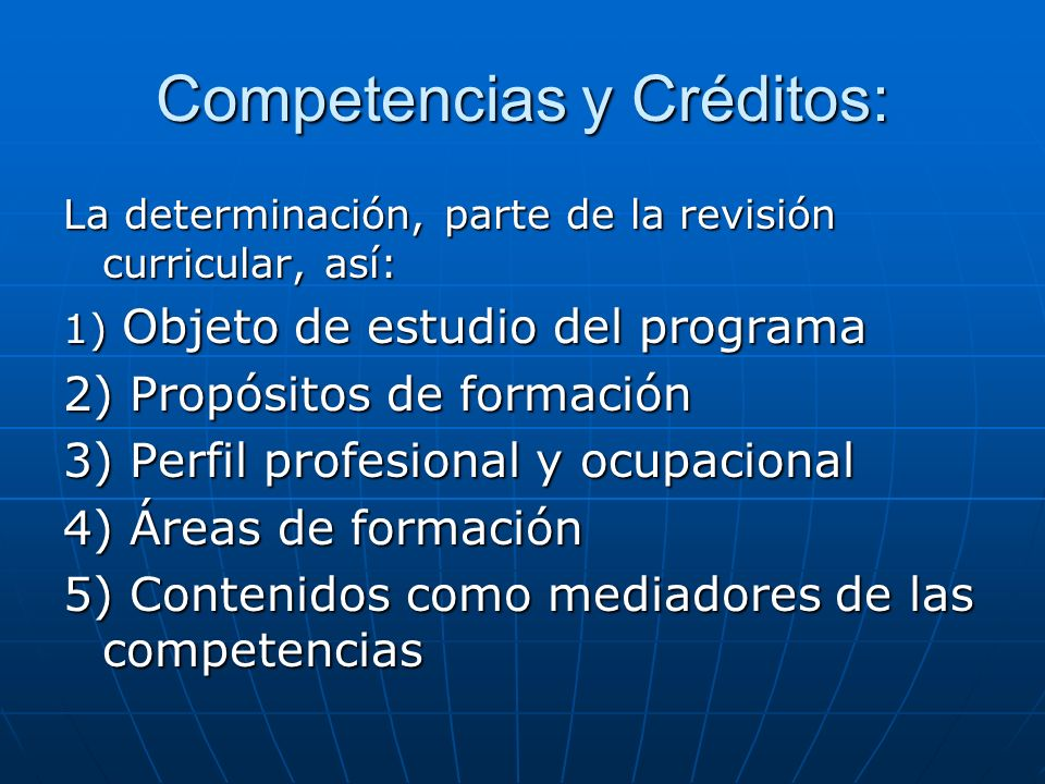 Competencias y Créditos (Cont…): 6) Estructura, función, fin específico y relativo de cada área de formación 7) Estrategias pedagógicas y didácticas (modelo curricular) 8) Evaluación de aprendizajes y competencias 9) Apoyo para el proceso de enseñanza - aprendizaje y la formación de competencias