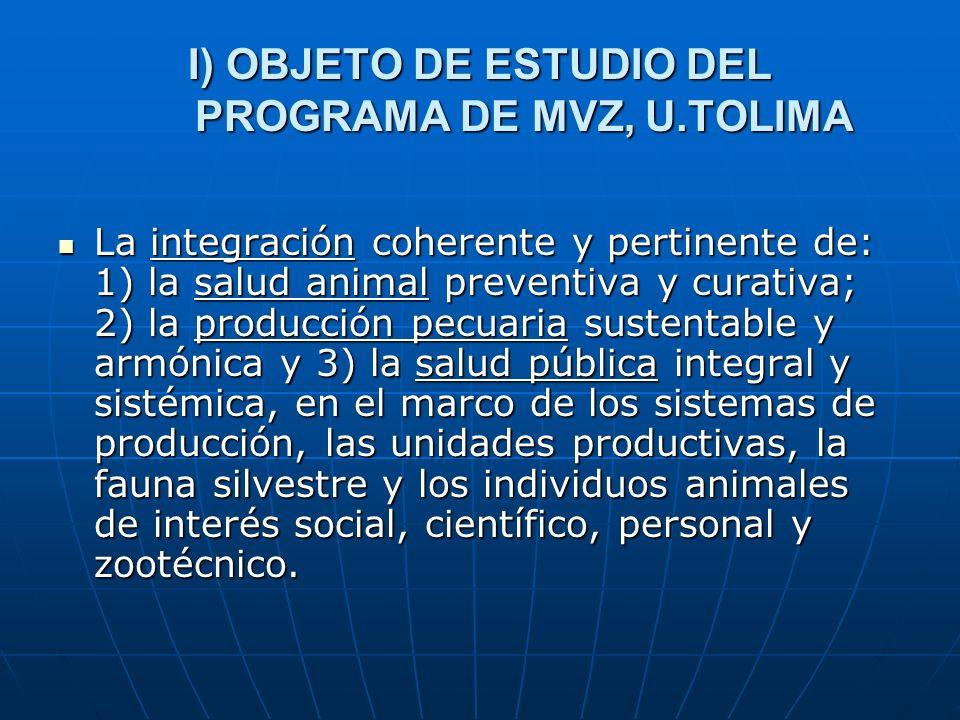 I) OBJETO DE ESTUDIO DEL PROGRAMA DE MVZ, U.TOLIMA La integración coherente y pertinente de: 1) la salud animal preventiva y curativa; 2) la producció