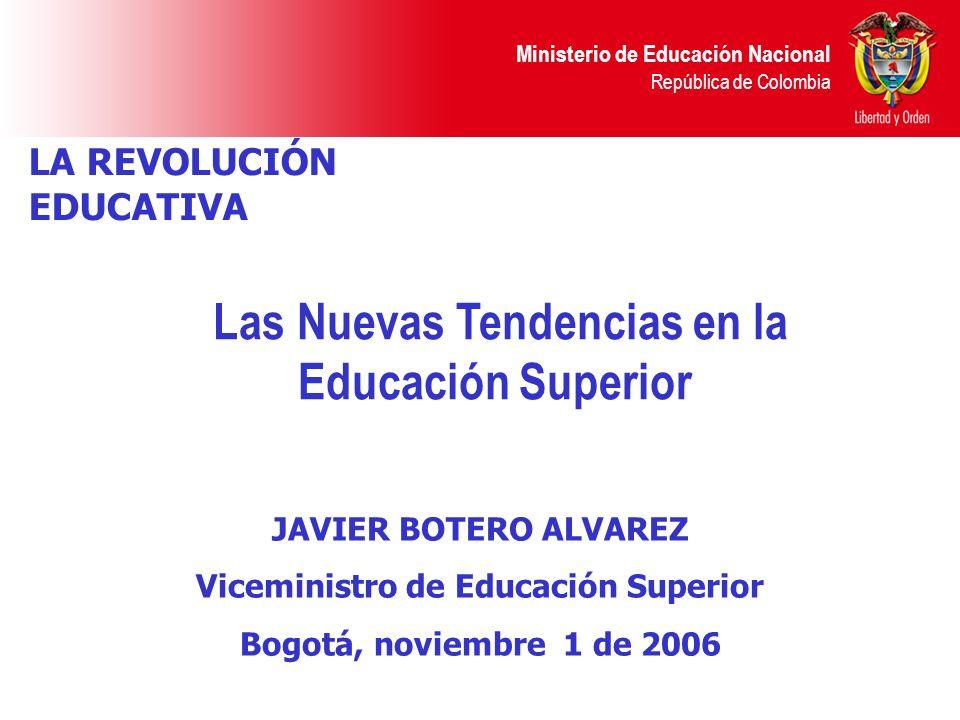 Ministerio de Educación Nacional República de Colombia LA REVOLUCIÓN EDUCATIVA Las Nuevas Tendencias en la Educación Superior JAVIER BOTERO ALVAREZ Vi
