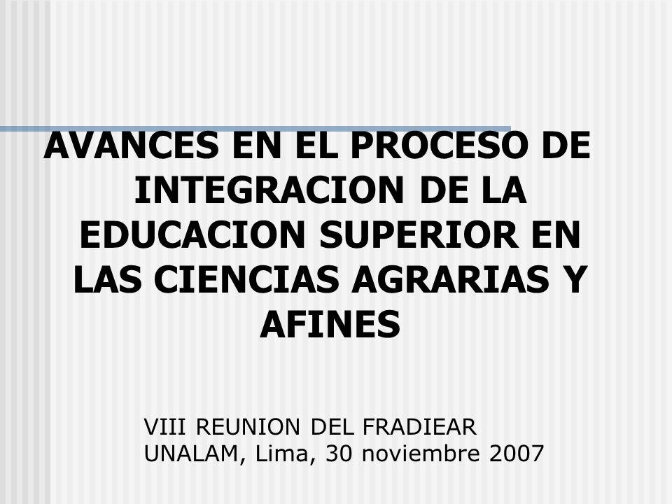AVANCES EN EL PROCESO DE INTEGRACION DE LA EDUCACION SUPERIOR EN LAS CIENCIAS AGRARIAS Y AFINES VIII REUNION DEL FRADIEAR UNALAM, Lima, 30 noviembre 2007