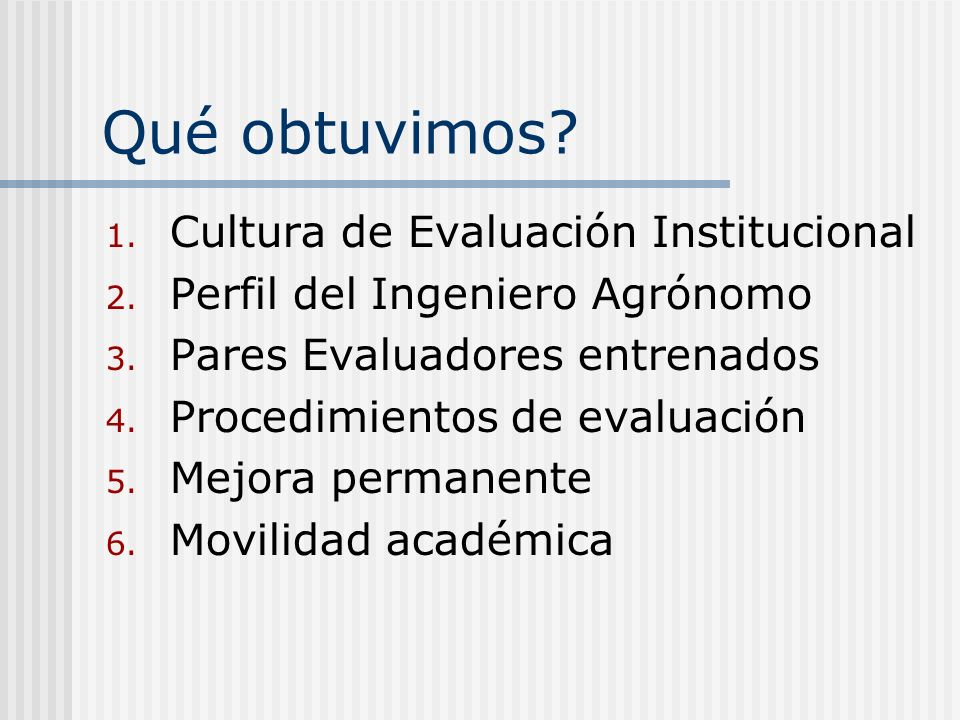 Qué obtuvimos? 1. Cultura de Evaluación Institucional 2. Perfil del Ingeniero Agrónomo 3. Pares Evaluadores entrenados 4. Procedimientos de evaluación