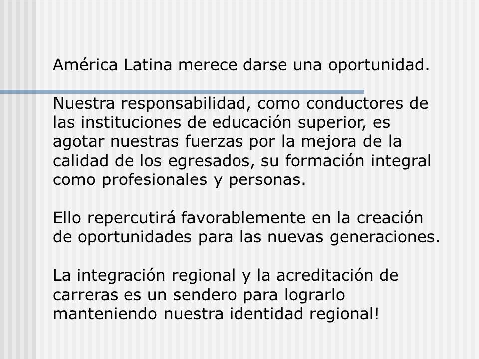 América Latina merece darse una oportunidad. Nuestra responsabilidad, como conductores de las instituciones de educación superior, es agotar nuestras